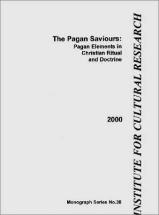 The Pagan Saviours  Pagan Elements in Christian Ritual and Doctrine