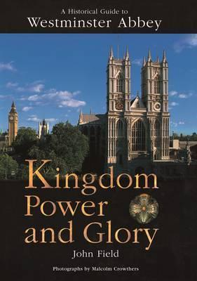 Kingdom Power and Glory  A Historical Guide to Westminster Abbey