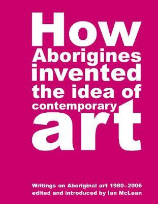 How Aborigines Invented the Idea of Contemporary Art : Writings on Aborginal Art 19080-2006