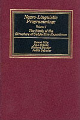 Neurolinguistic Programming: The Study of the Structure of Subjective Experience v. 1
