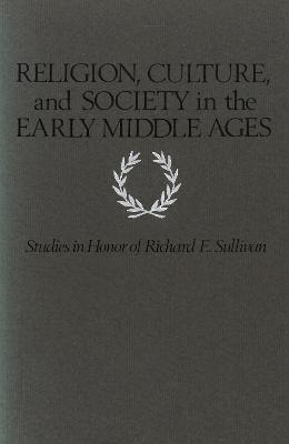 Religion, Culture, and Society in the Early Middle Ages  Studies in Honor of Richard E. Sullivan