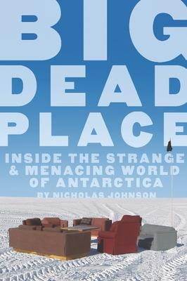 Big Dead Place : Inside the Strange and Menacing World of Antarctica