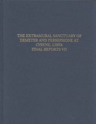 The Extramural Sanctuary of Demeter and Persephone at Cyrene, Libya, Final Reports, Volume VII