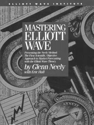 Mastering Elliott Wave : Presenting the Neely Method - The First Scientific Objective Approach to Market Forecasting with the Elliott Wave Theory