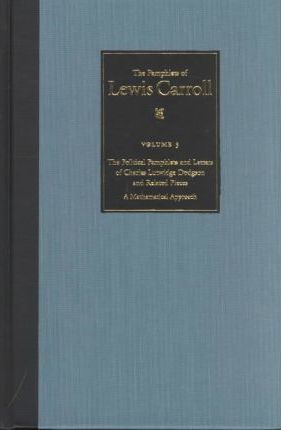The Political Pamphlets and Letters of Charles Lutwidge Dodgson and Related Pieces v. 3; Pamphlets of Lewis Carroll  A Mathematical Approach