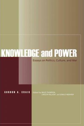 knowledge and power gordon a craig  knowledge and power essays on politics culture and war
