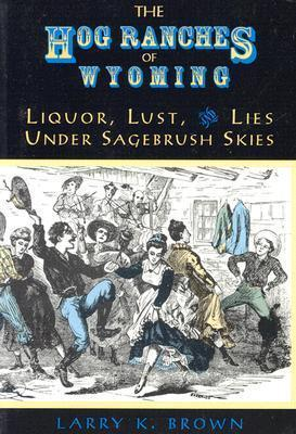 The Hog Ranches of Wyoming  Liquor, Lust, and Lies under Sagebrush Skies
