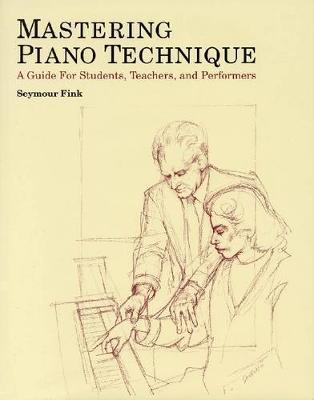 Mastering Piano Technique  A Guide for Students Teachers and Performers