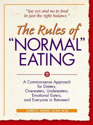 """The Rules of """"Normal"""" Eating : A Commonsense Approach for Dieters, Overeaters, Undereaters, Emotional Eaters, and Everyone in Between!"""