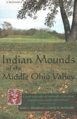 Indian Mounds of the Middle Ohio Valley: A Guide to Mounds and Earthworks of the Adena, Hopewell, Cole and Fort Ancient People