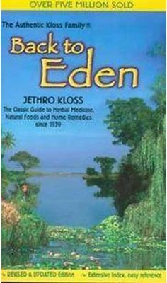 Back to Eden : Classic Guide to Herbal Medicine, Natural Food and Home Remedies Since 1939