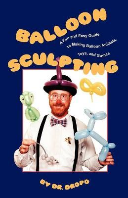 Balloon Sculpting : A Fun & Easy Guide to Making Balloon Animals, Toys & Games