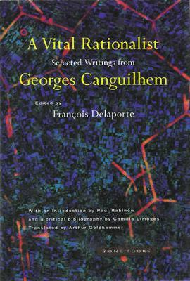 A Vital Rationalist : Selected Writings from Georges Canguilhem