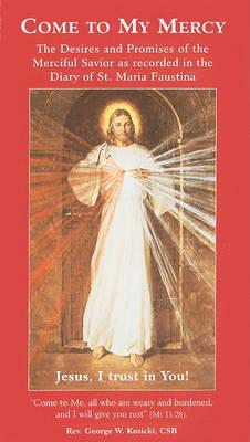 Come to My Mercy : The Desires and Promises of the Merciful Savior as Recorded in the Diary of St. Maria Faustina