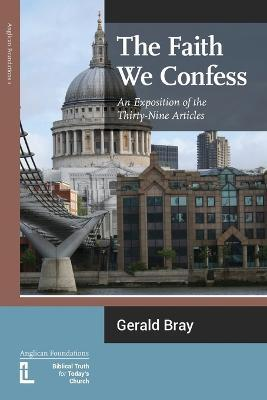 The Faith We Confess : An Exposition of the Thirty-Nine Articles
