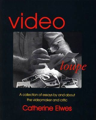 Catherine Elwes : Video Loupe a Collection of Essays  and About the Videomaker and Critic