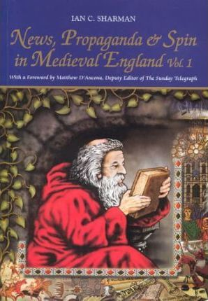 News, Propaganda and Spin in Medieval England: v. 1