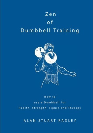 Zen of Dumbbell Training : How to Use a Dumbbell for Health, Strength, Figure and Therapy – Dr Alan Radley