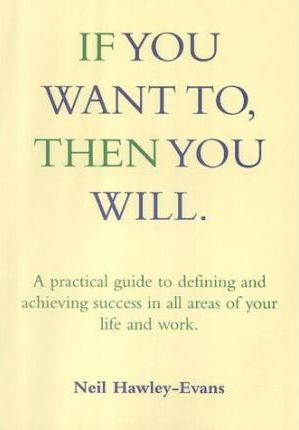 If You Want to, Then You Will  A Practical Guide to Drawing and Achieving Success in All Areas of Your Life and Work