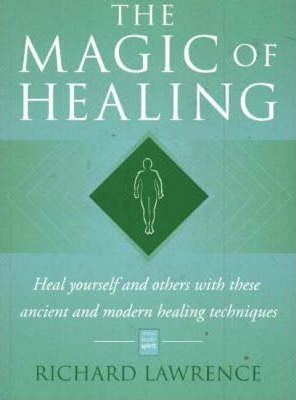 The Magic of Healing: Heal Yourself and Others with These Ancient and Modern Healing Techniques