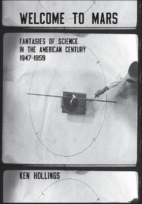 Welcome to Mars : Fantasies of Science in the American Century 1947-1959