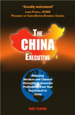 The China Executive  Marrying Western and Chinese Strengths to Generate Profitability from Your Investment in China