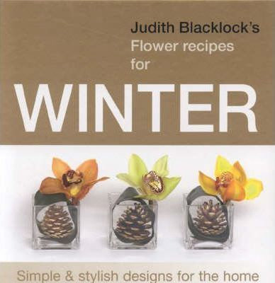 Judith Blacklock's Flower Recipes for Winter : Simple and Stylish Designs for the Home