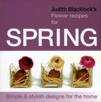 Judith Blacklock's Flower Recipes for Spring : Simple and Stylish Designs for the Home
