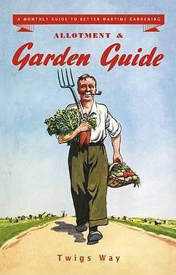 Allotment and Garden Guide : A Monthly Guide to Better Wartime Gardening