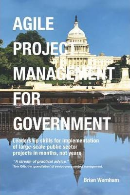 Agile Project Management for Government: Leadership Skills for Implementation of Large-scale Public Sector Projects in Months, Not Years.