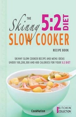 The Skinny 5:2 Diet Slow Cooker Recipe Book : Skinny Slow Cooker Recipe and Menu Ideas Under 100, 200, 300 and 400 Calories for Your 5:2 Diet – Cooknation