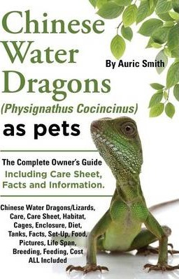 Chinese Water Dragons (Physignathus Cocincinus) as Pets : Chinese Water Dragons Complete Owner's Guide Including Chinese Water Dragons Care Sheet, Facts and Information