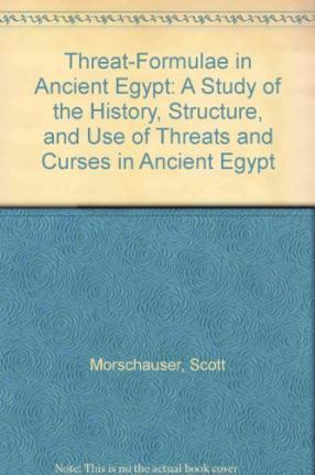 Threat-Formulae in Ancient Egypt: A Study of the History, Structure and Use of Threats and Curses in Ancient Egypt