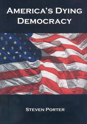 America's Dying Democracy : Why the Republican and Democratic Parties Can No Longer Serve the People: A Political Treatise