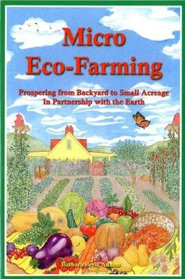 Micro Eco-Farming : Prospering from Backyard to Small Acreage in Partnership with the Earth