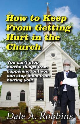 How to Keep from Getting Hurt in the Church  You Can't Stop Hurtful Things from Happening, But You Can Stop Them from Hurting You!