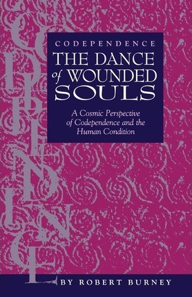 Codependence the Dance of Wounded Souls : A Cosmic Perspective of Codependence and the Human Condition
