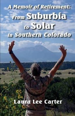 A Memoir of Retirement  From Suburbia to Solar in Southern Colorado