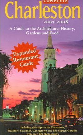 Complete Charleston  A Guide to the Architecture, History, Gardens and Food of Charleston and the Lowcountry