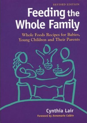 Feeding the Whole Family  Whole Foods Recipes for Babies, Young Children, and Their Parents