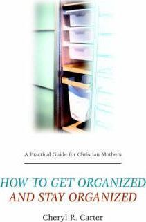 A Practical Guide for Christian Mothers Getting Organized & Staying Organized