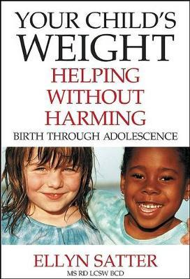 Your Child's Weight : Helping Without Harming, Birth Through Adolescence – Ellyn Satter