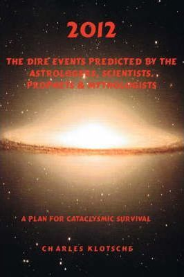 2012 The Dire Events Predicted by Astrologers, Scientists, Prophets & Mythologists Cover Image