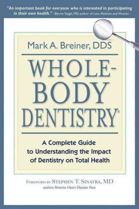 Whole-Body Dentistry : A Complete Guide to Understanding the Impact of Dentistry on Total Health
