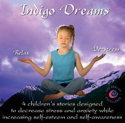 Indigo Dreams : 4 Children's Stories Designed to Decrease Stress and Anxiety While Increasing Self-Esteem and Self-Awareness