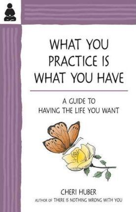 What You Practice is What You Have : A Guide to Having the Life You Want