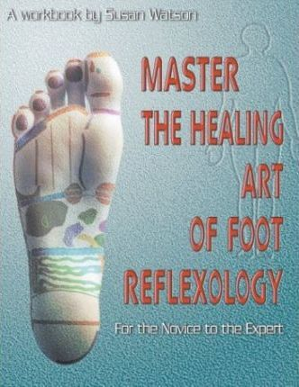 Master the Healing Art of Foot Reflexology : For the Novice to the Expert