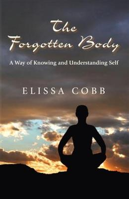 The Forgotten Body : A Way of Knowing and Understanding Self – Elissa Cobb