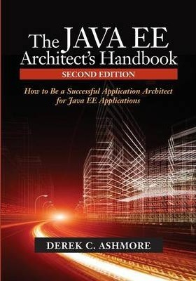 The Java Ee Architect's Handbook : How to Be a Successful Application Architect for Java Ee Applications
