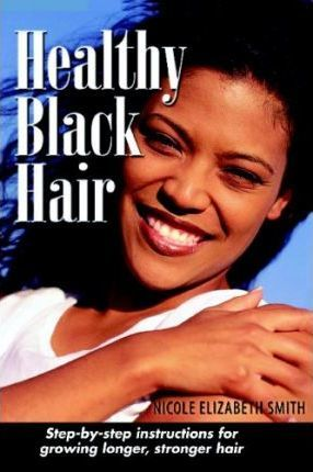 Healthy Black Hair  Step-By-Step Instructions for Growing Longer, Stronger Hair